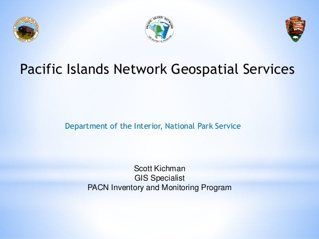 Pacific Islands Network Geospatial Services Scott Kichman GIS Specialist PACN Inventory and Monitoring Program Department ...