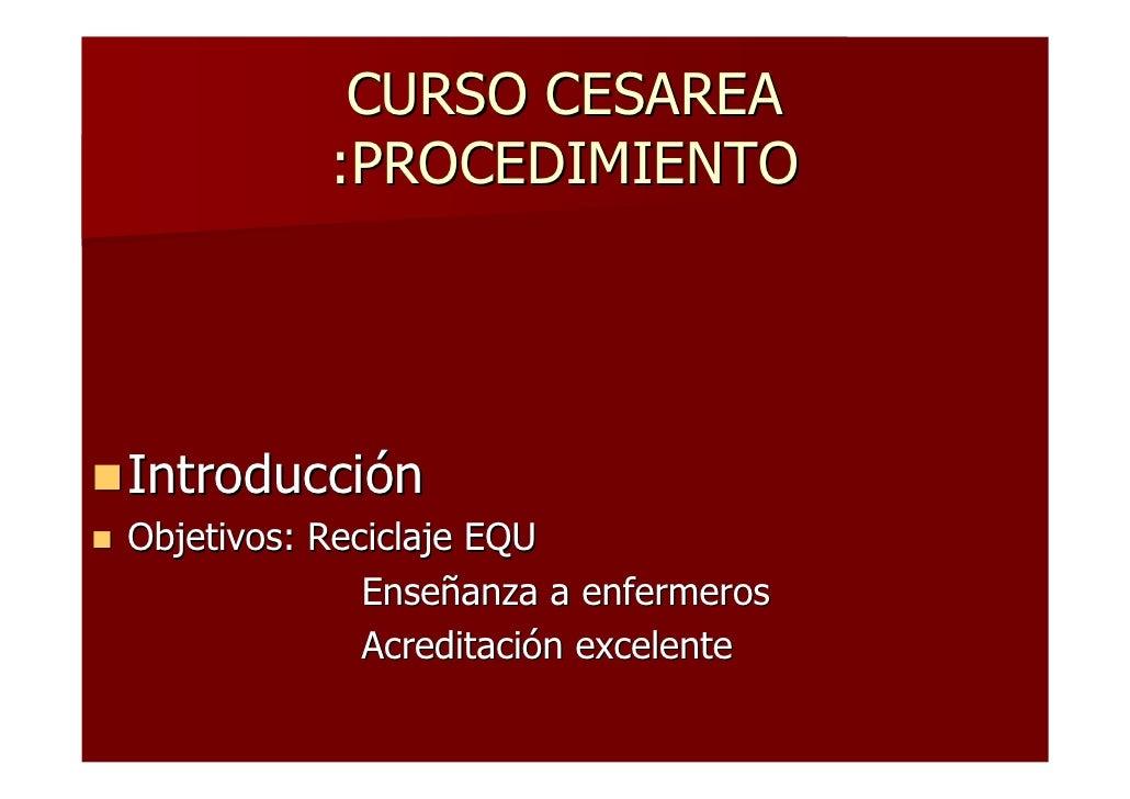 CURSO CESAREA            :PROCEDIMIENTO     Introducción Objetivos: Reciclaje EQU               Enseñanza a enfermeros    ...