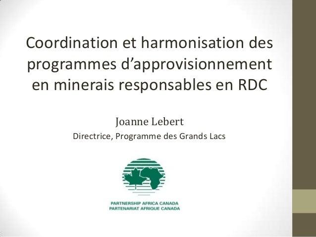 Coordination et harmonisation des programmes d'approvisionnement en minerais responsables en RDC Joanne Lebert Directrice,...