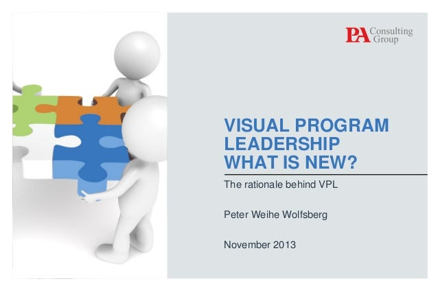 VISUAL PROGRAM LEADERSHIP WHAT IS NEW? The rationale behind VPL Peter Weihe Wolfsberg November 2013  © PA Knowledge Limite...