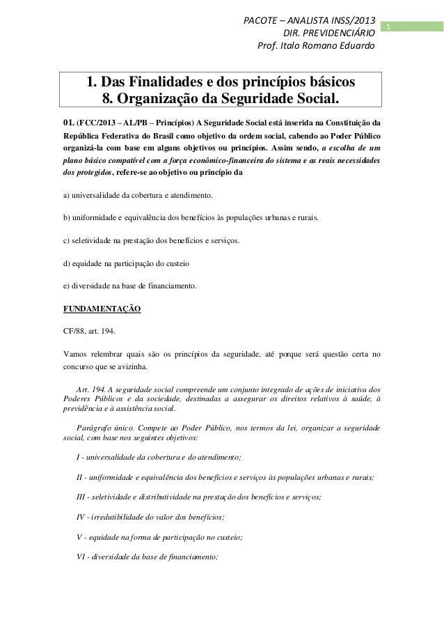 1 PACOTE – ANALISTA INSS/2013 DIR. PREVIDENCIÁRIO Prof. Italo Romano Eduardo 1. Das Finalidades e dos princípios básicos 8...