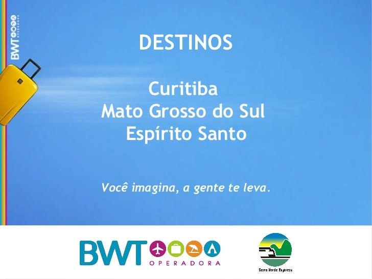 DESTINOS Curitiba  Mato Grosso do Sul  Espírito Santo Você imagina, a gente te leva.