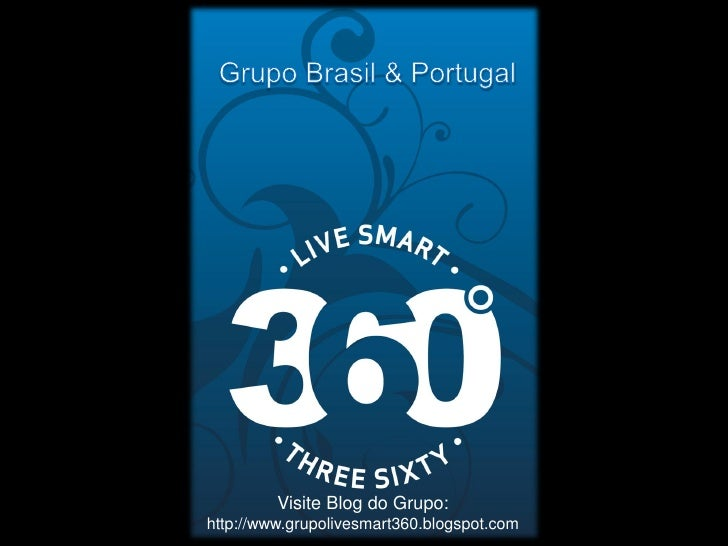 Visite Blog do Grupo: http://www.grupolivesmart360.blogspot.com