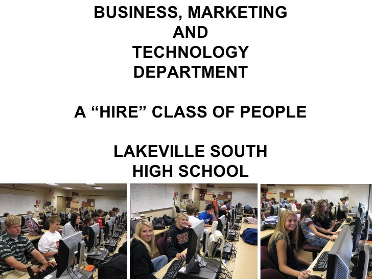 "BUSINESS, MARKETING AND TECHNOLOGY DEPARTMENT A ""HIRE"" CLASS OF PEOPLE LAKEVILLE SOUTH HIGH SCHOOL"