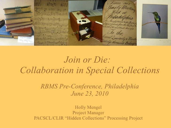 Join or Die:  Collaboration in Special Collections RBMS Pre-Conference, Philadelphia June 23, 2010 Holly Mengel Project Ma...