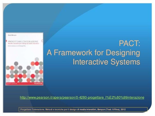 Progettare l'interazione. Metodi e tecniche per il design di media interattivi, Benyon (Trad. It Riva), 2012 PACT: A Frame...