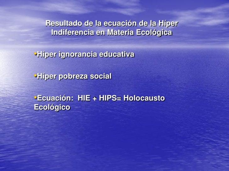 Resultado de la ecuación de la Híper     Indiferencia en Materia Ecológica  •Híper ignorancia educativa  •Híper pobreza so...