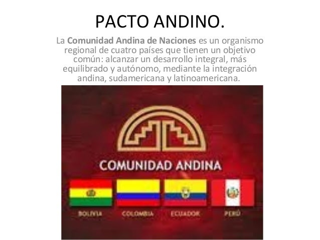 PACTO ANDINO. La Comunidad Andina de Naciones es un organismo regional de cuatro países que tienen un objetivo común: alca...