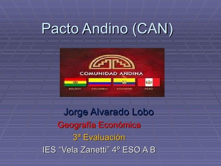 "Pacto Andino (CAN)     Jorge Alvarado Lobo    Geografía Económica        3ª EvaluaciónIES ""Vela Zanetti"" 4º ESO A B"