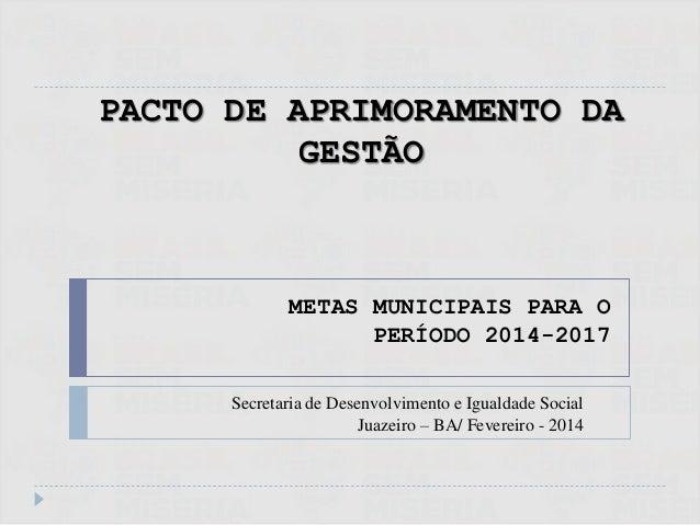 PACTO DE APRIMORAMENTO DA GESTÃO METAS MUNICIPAIS PARA O PERÍODO 2014-2017 Secretaria de Desenvolvimento e Igualdade Socia...