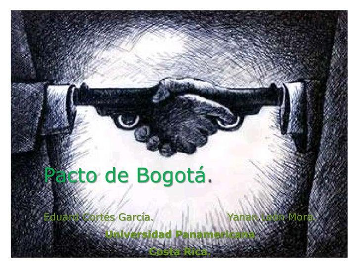 Pacto de Bogotá.Eduard Cortés García.             Yanan León Mora.           Universidad Panamericana                    C...