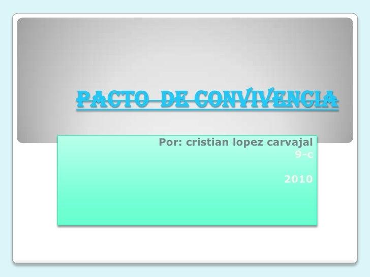 pacto  de convivencia<br />Por: cristian lopez carvajal<br />9-c<br />2010<br />