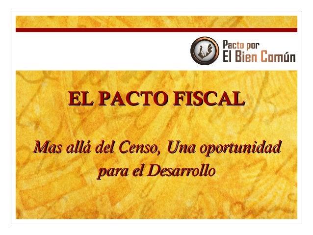 EL PACTO FISCALEL PACTO FISCAL Mas allá del Censo, Una oportunidadMas allá del Censo, Una oportunidad para el Desarrollopa...