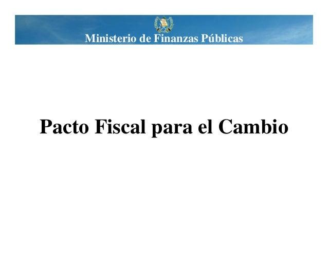 Ministerio de Finanzas Públicas  Pacto Fiscal para el Cambio