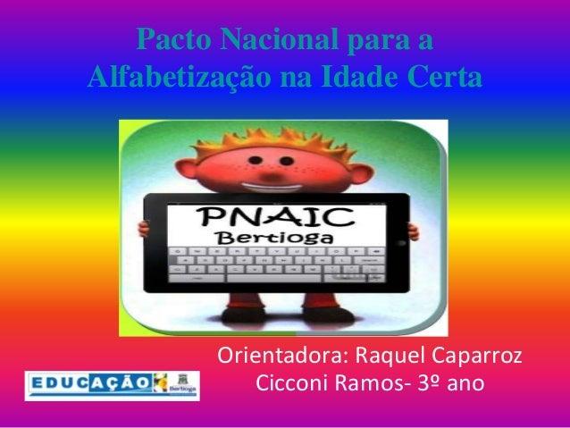 Pacto Nacional para a  Alfabetização na Idade Certa  Orientadora: Raquel Caparroz  Cicconi Ramos- 3º ano