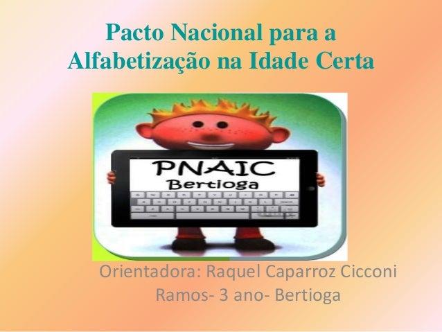 Pacto Nacional para a  Alfabetização na Idade Certa  Orientadora: Raquel Caparroz Cicconi  Ramos- 3 ano- Bertioga