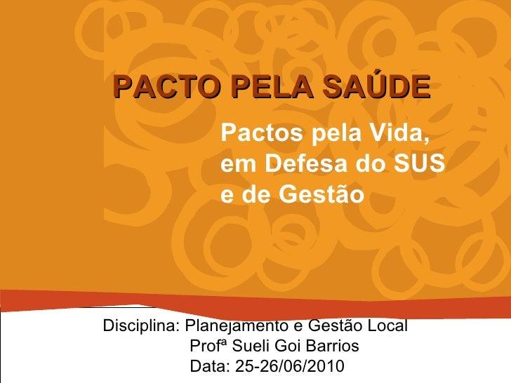 Pactos pela Vida,  em Defesa do SUS e de Gestão PACTO PELA SAÚDE Disciplina: Planejamento e Gestão Local Profª Sueli Goi B...