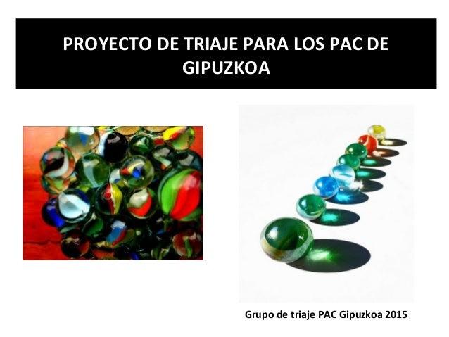 PROYECTO DE TRIAJE PARA LOS PAC DE GIPUZKOA Grupo de triaje PAC Gipuzkoa 2015