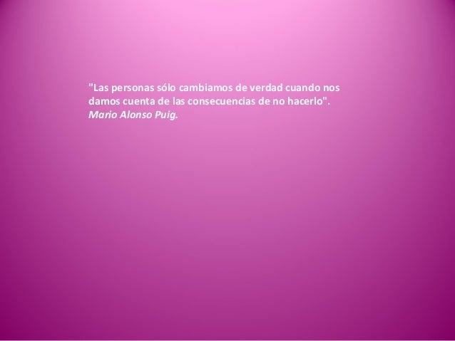 """""""Las personas sólo cambiamos de verdad cuando nos damos cuenta de las consecuencias de no hacerlo"""". Mario Alonso Puig."""