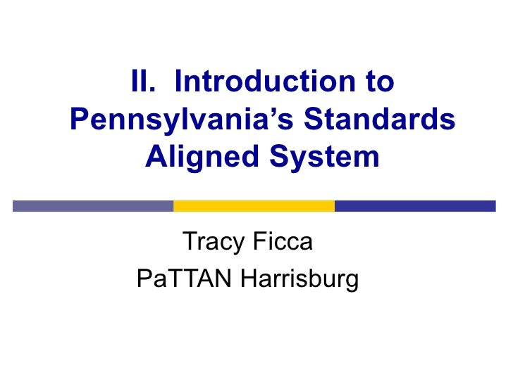 II.  Introduction to Pennsylvania's Standards Aligned System Tracy Ficca PaTTAN Harrisburg