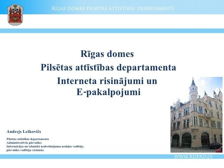 Rīgas domes  Pilsētas attīstības departamenta Interneta risinājumi un  E-pakalpojumi Andrejs Leškovičs Pilsētas attīstības...
