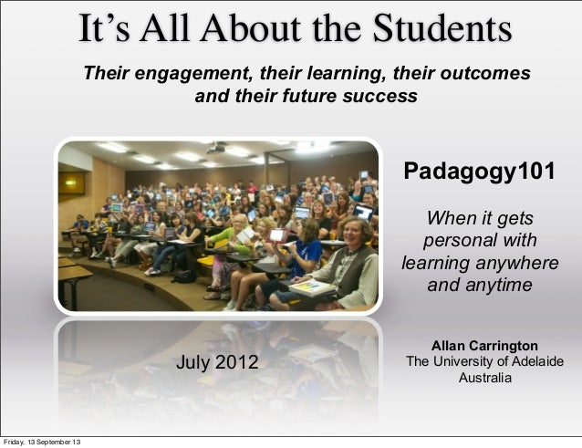It's All About the Students Allan Carrington The University of Adelaide Australia July 2012 Their engagement, their learni...