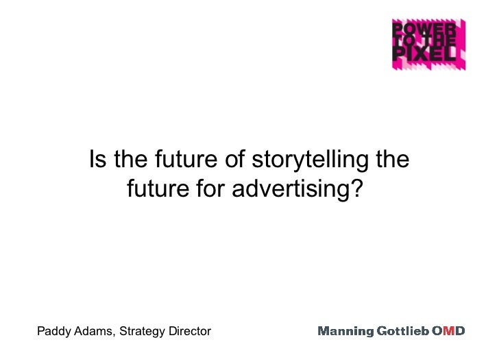 Is the future of storytelling the            future for advertising?Paddy Adams, Strategy Director