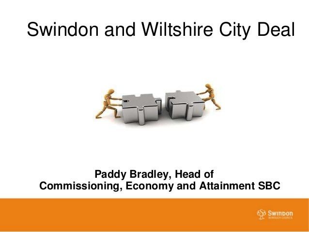Swindon and Wiltshire City Deal          Paddy Bradley, Head of Commissioning, Economy and Attainment SBC