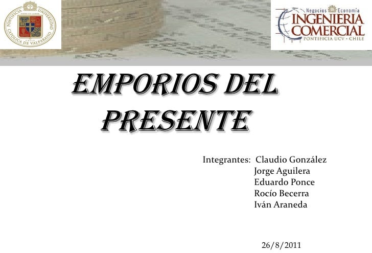 Emporios del Presente       Integrantes: Claudio González                    Jorge Aguilera                    Eduardo Pon...