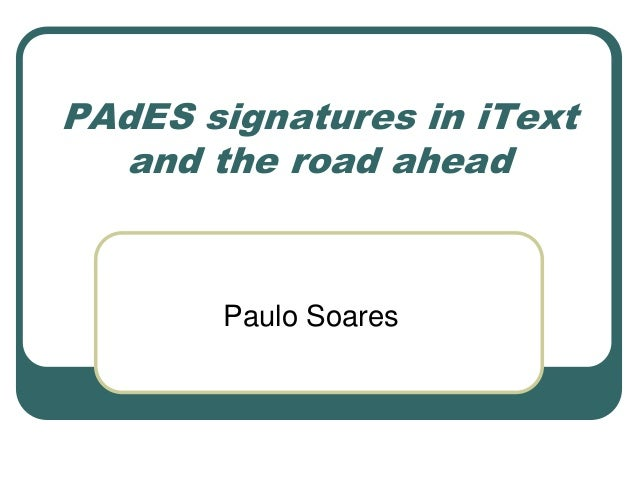 PAdES signatures in iText and the road ahead  Paulo Soares