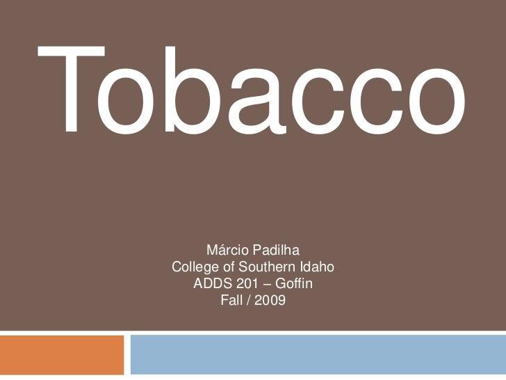 Tobacco       Márcio Padilha  College of Southern Idaho     ADDS 201 – Goffin         Fall / 2009