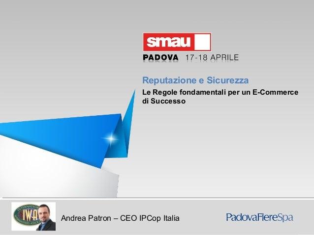 Reputazione e Sicurezza. Le Regole fondamentali per un E-commerce di SuccessoAndrea Patron – CEO IPCop ItaliaReputazione e...