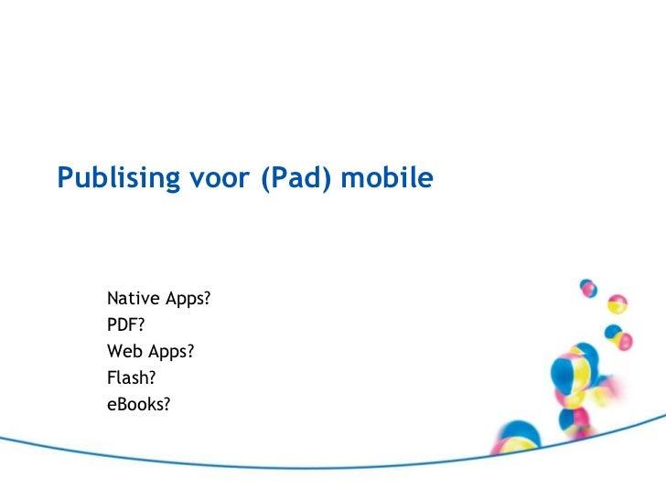 Publising voor (Pad) mobile<br />NativeApps?<br />PDF?<br />Web Apps?<br />Flash?<br />eBooks?<br />