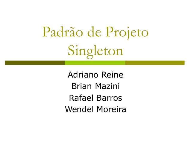 Padrão de Projeto Singleton Adriano Reine Brian Mazini Rafael Barros Wendel Moreira