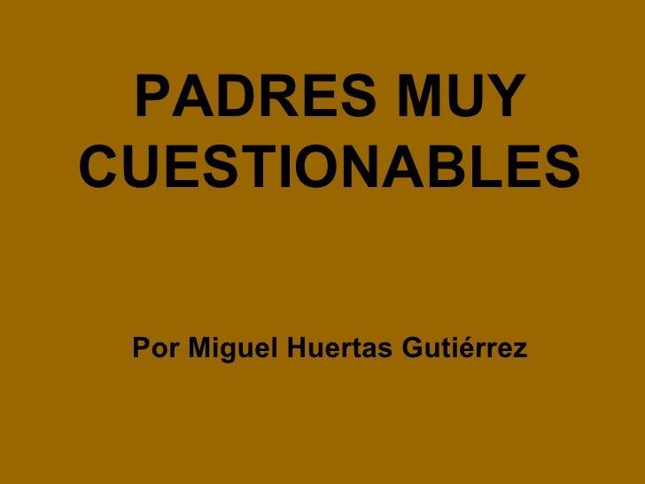 Por Miguel Huertas Gutiérrez PADRES MUY CUESTIONABLES