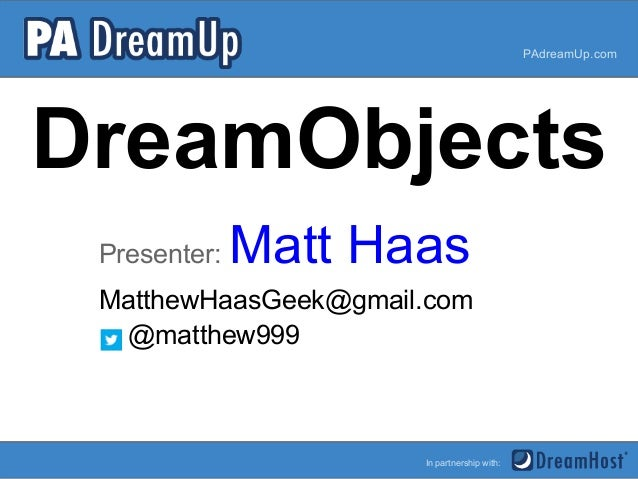 DreamObjectsPresenter: Matt HaasPAdreamUp.comIn partnership with:MatthewHaasGeek@gmail.com@matthew999