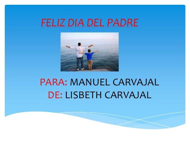 PARA: MANUEL CARVAJALDE: LISBETH CARVAJALFELIZ DIA DEL PADRE