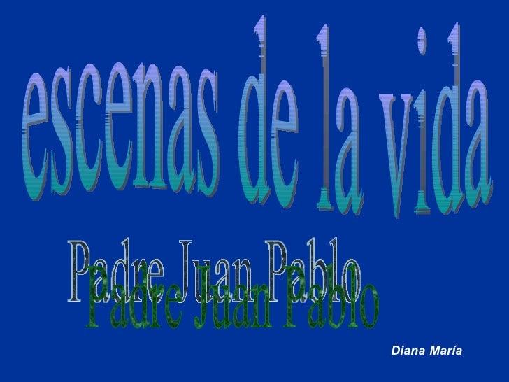 escenas de la vida Padre Juan Pablo Diana María