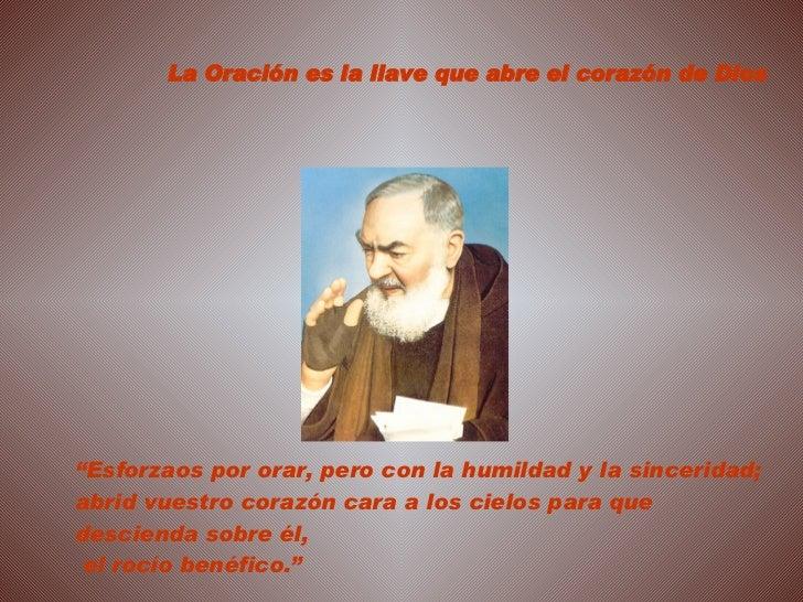 """"""" Esforzaos por orar, pero con la humildad y la sinceridad; abrid vuestro corazón cara a los cielos para que descienda sob..."""