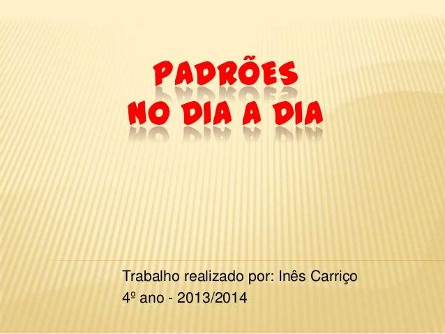 PADRÕES NO DIA A DIA  Trabalho realizado por: Inês Carriço 4º ano - 2013/2014