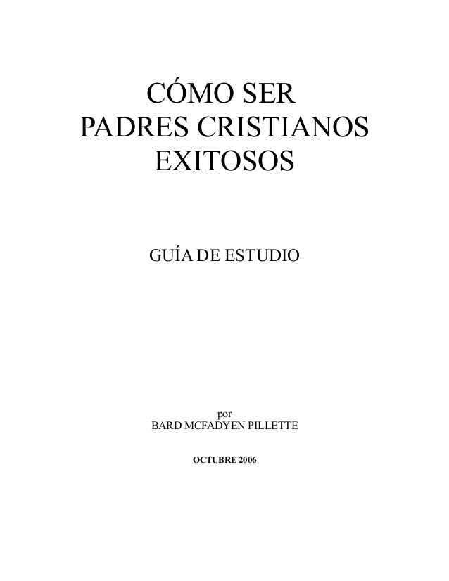 CÓMO SERPADRES CRISTIANOS    EXITOSOS    GUÍA DE ESTUDIO             por    BARD MCFADYEN PILLETTE          OCTUBRE 2006