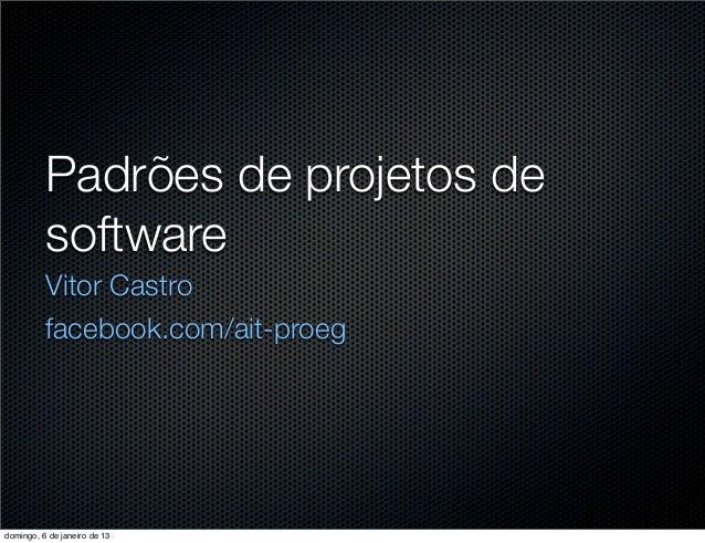 Padrões de projetos de          software          Vitor Castro          facebook.com/ait-proegdomingo, 6 de janeiro de 13