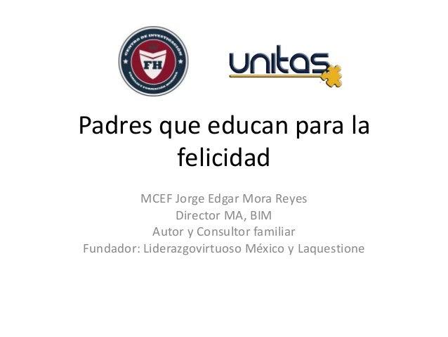 Padres que educan para la felicidad MCEF Jorge Edgar Mora Reyes Director MA, BIM Autor y Consultor familiar Fundador: Lide...
