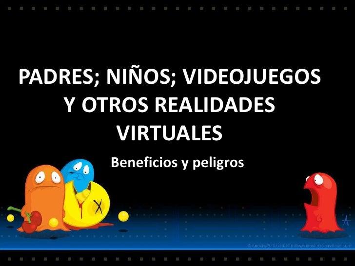 PADRES; NIÑOS; VIDEOJUEGOS Y OTROS REALIDADES VIRTUALES<br />Beneficios y peligros<br />
