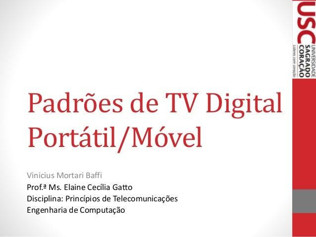 Padrões de TV Digital Portátil/Móvel Vinicius Mortari Baffi Prof.ª Ms. Elaine Cecília Gatto Disciplina: Princípios de Tele...