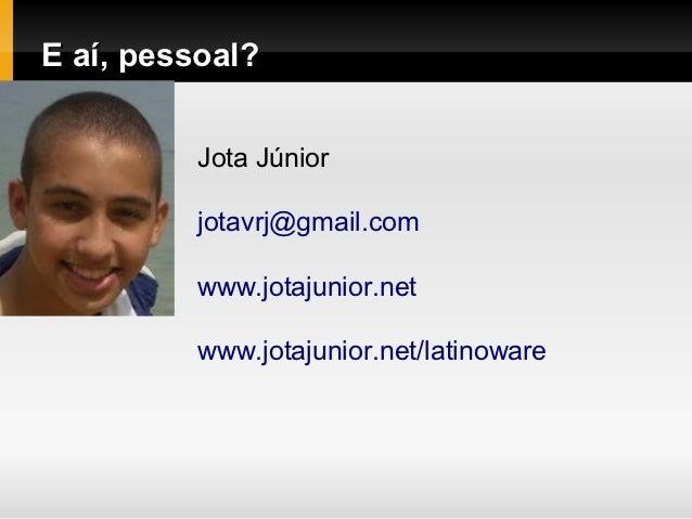 E aí, pessoal?         Jota Júnior         jotavrj@gmail.com         www.jotajunior.net         www.jotajunior.net/latinow...