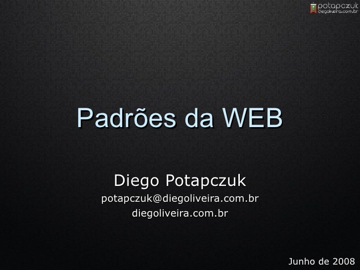 Padrões da WEB Diego Potapczuk [email_address] diegoliveira.com.br Junho de 2008