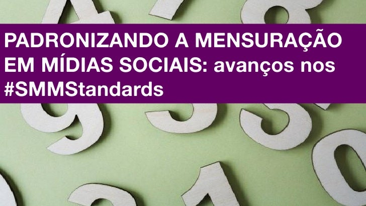 PADRONIZANDO A MENSURAÇÃOEM MÍDIAS SOCIAIS: avanços nos#SMMStandardsPadronizando a Mensuração em Mídias Sociais: avanços n...