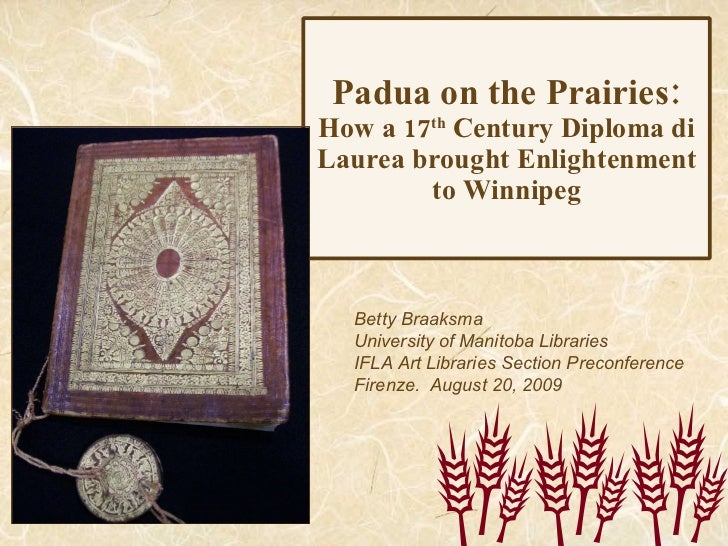 Padua on the Prairies: How a 17 th  Century Diploma di Laurea brought Enlightenment to Winnipeg Betty Braaksma University ...