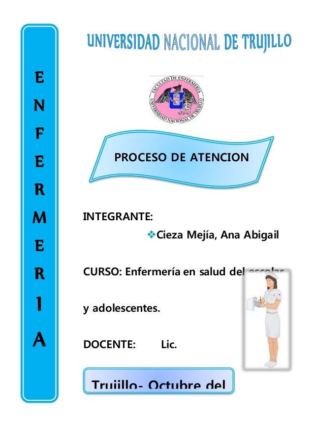 PROCESO DE ATENCION DE ENFERMERIA INTEGRANTE: Cieza Mejía, Ana Abigail CURSO: Enfermería en salud del escolar y adolescent...